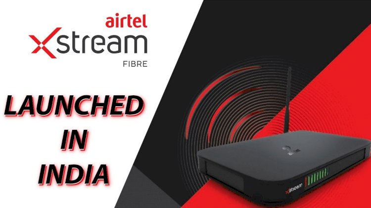 Airtel Launches Xstream Fiber Broadband Services in Over 10 New Cities